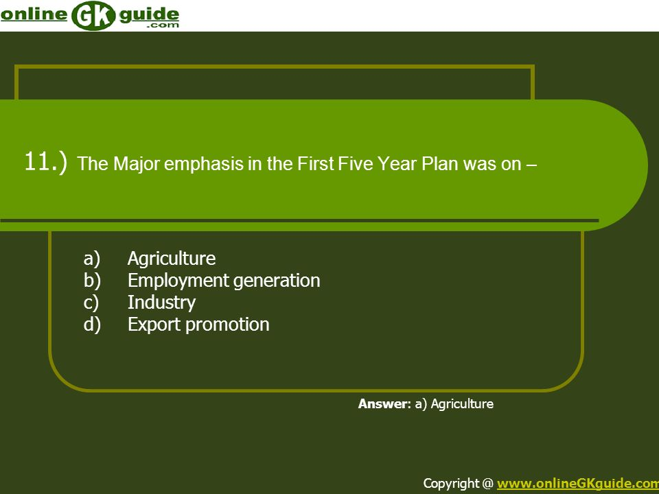 11.) The Major emphasis in the First Five Year Plan was on – a)Agriculture b)Employment generation c)Industry d)Export promotion Answer: a) Agricultur