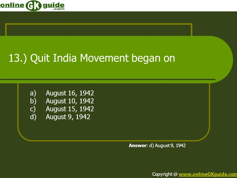 13.) Quit India Movement began on a)August 16, 1942 b)August 10, 1942 c)August 15, 1942 d)August 9, 1942 Answer: d) August 9, 1942 Copyright @ www.onl