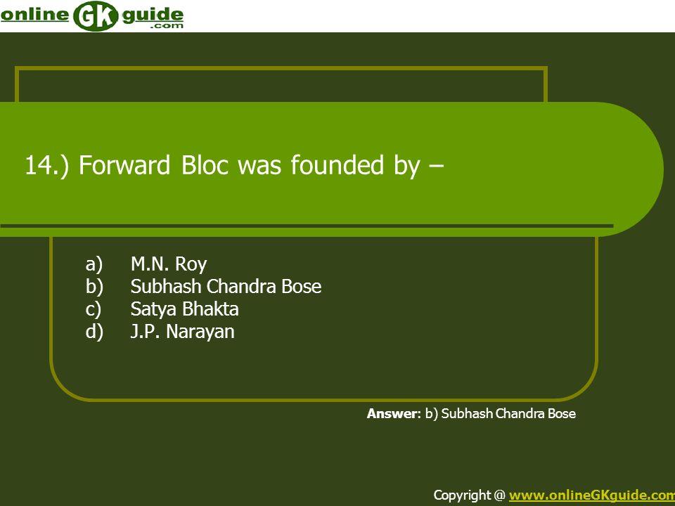 14.) Forward Bloc was founded by – a)M.N. Roy b)Subhash Chandra Bose c)Satya Bhakta d)J.P. Narayan Answer: b) Subhash Chandra Bose Copyright @ www.onl