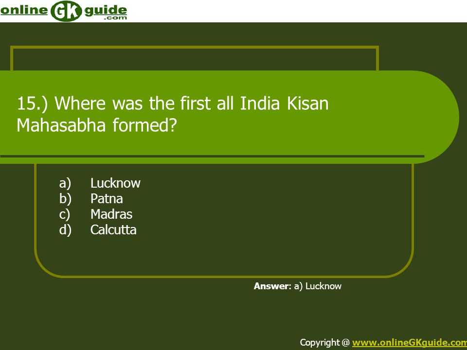 15.) Where was the first all India Kisan Mahasabha formed? a)Lucknow b)Patna c)Madras d)Calcutta Answer: a) Lucknow Copyright @ www.onlineGKguide.comw