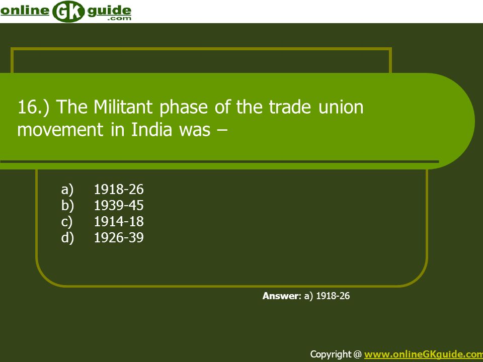 16.) The Militant phase of the trade union movement in India was – a)1918-26 b)1939-45 c)1914-18 d)1926-39 Answer: a) 1918-26 Copyright @ www.onlineGK