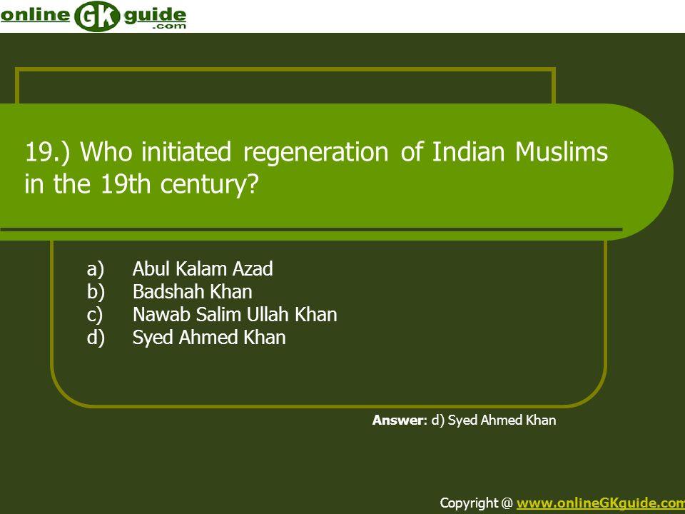 19.) Who initiated regeneration of Indian Muslims in the 19th century? a)Abul Kalam Azad b)Badshah Khan c)Nawab Salim Ullah Khan d)Syed Ahmed Khan Ans