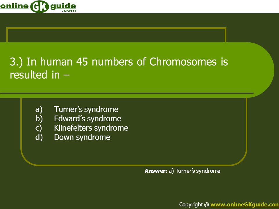 3.) In human 45 numbers of Chromosomes is resulted in – a)Turners syndrome b)Edwards syndrome c)Klinefelters syndrome d)Down syndrome Answer: a) Turne