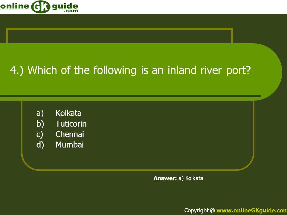 4.) Which of the following is an inland river port? a)Kolkata b)Tuticorin c)Chennai d)Mumbai Answer: a) Kolkata Copyright @ www.onlineGKguide.comwww.o