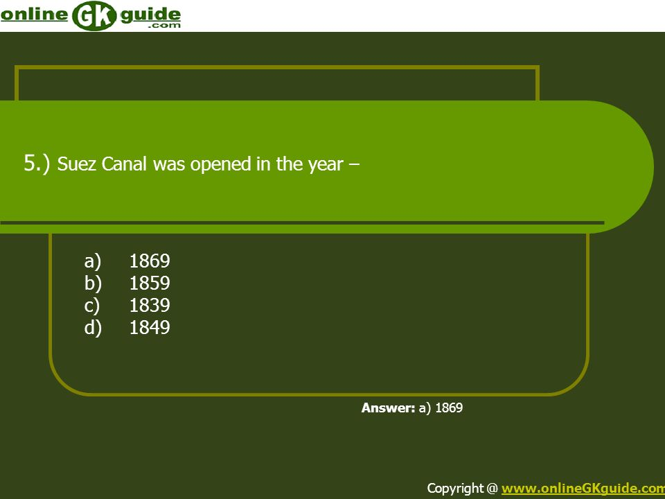 5.) Suez Canal was opened in the year – a)1869 b)1859 c)1839 d)1849 Answer: a) 1869 Copyright @ www.onlineGKguide.comwww.onlineGKguide.com
