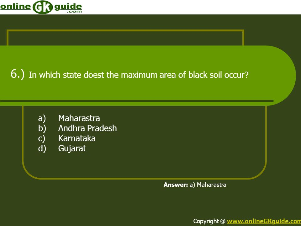 6.) In which state doest the maximum area of black soil occur? a)Maharastra b)Andhra Pradesh c)Karnataka d)Gujarat Answer: a) Maharastra Copyright @ w