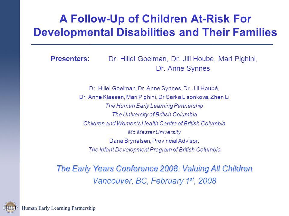 A Follow-Up of Children At-Risk For Developmental Disabilities and Their Families Presenters: Dr. Hillel Goelman, Dr. Jill Houbé, Mari Pighini, Dr. An