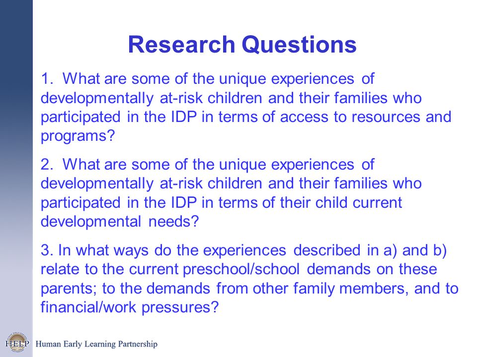 Research Questions 1. What are some of the unique experiences of developmentally at-risk children and their families who participated in the IDP in te