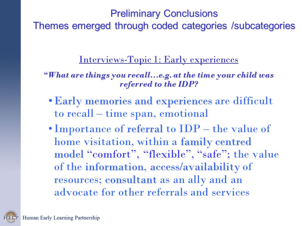 Preliminary Conclusions Themes emerged through coded categories /subcategories Interviews-Topic 1: Early experiences What are things you recall…e.g. a