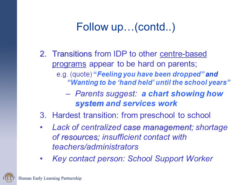 Follow up…(contd..) 2.Transitions 2.Transitions from IDP to other centre-based programs appear to be hard on parents; e.g. (quote) Feeling you have be