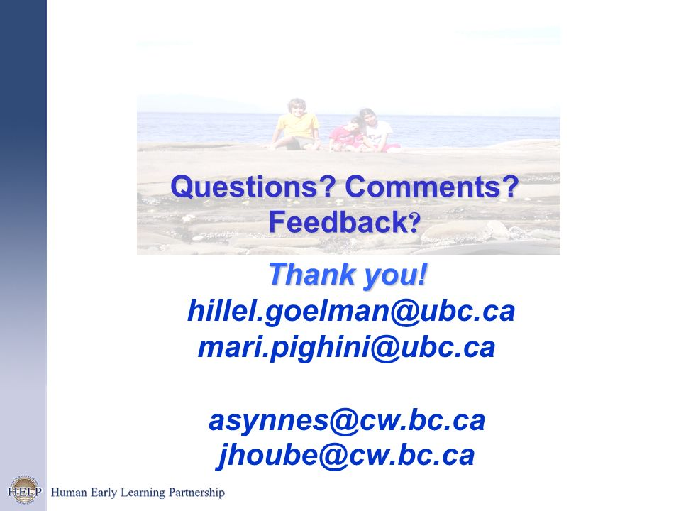 Thank you! Thank you! hillel.goelman@ubc.ca mari.pighini@ubc.ca asynnes@cw.bc.ca jhoube@cw.bc.ca Questions? Comments? Feedback ?