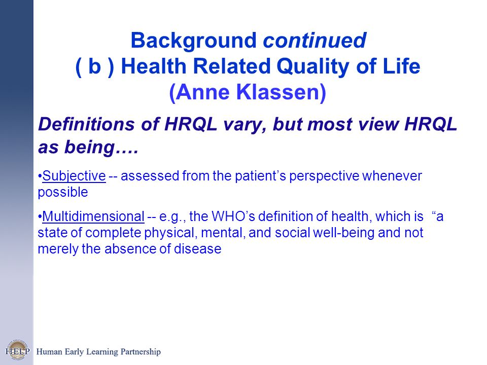Background continued ( b ) Health Related Quality of Life (Anne Klassen) Definitions of HRQL vary, but most view HRQL as being…. Subjective -- assesse