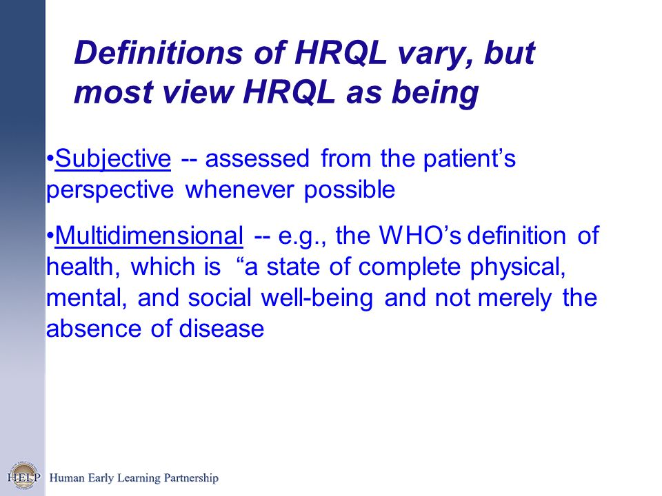 Definitions of HRQL vary, but most view HRQL as being Subjective -- assessed from the patients perspective whenever possible Multidimensional -- e.g.,