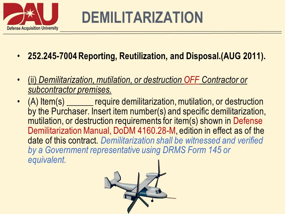 DEMILITARIZATION 252.245-7004 Reporting, Reutilization, and Disposal.(AUG 2011). (ii) Demilitarization, mutilation, or destruction OFF Contractor or s