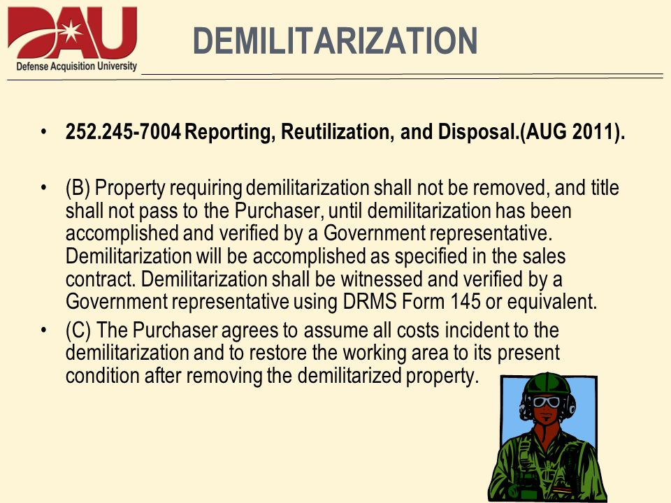 DEMILITARIZATION 252.245-7004 Reporting, Reutilization, and Disposal.(AUG 2011). (B) Property requiring demilitarization shall not be removed, and tit