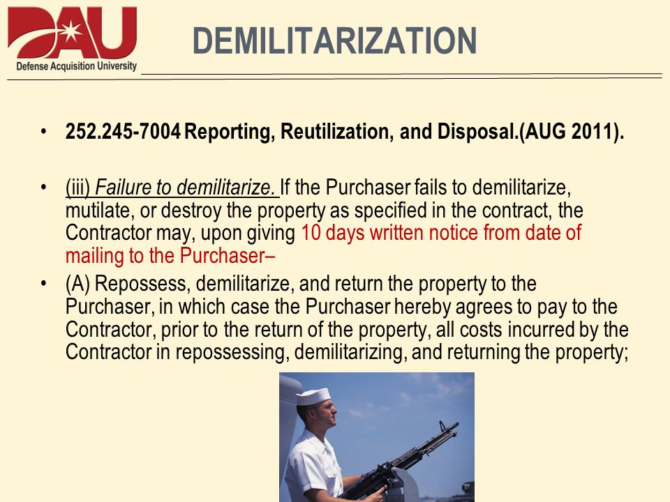 DEMILITARIZATION 252.245-7004 Reporting, Reutilization, and Disposal.(AUG 2011). (iii) Failure to demilitarize. If the Purchaser fails to demilitarize