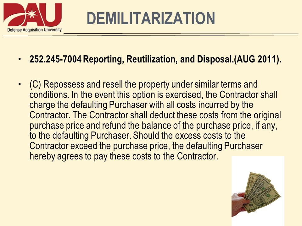 DEMILITARIZATION 252.245-7004 Reporting, Reutilization, and Disposal.(AUG 2011). (C) Repossess and resell the property under similar terms and conditi