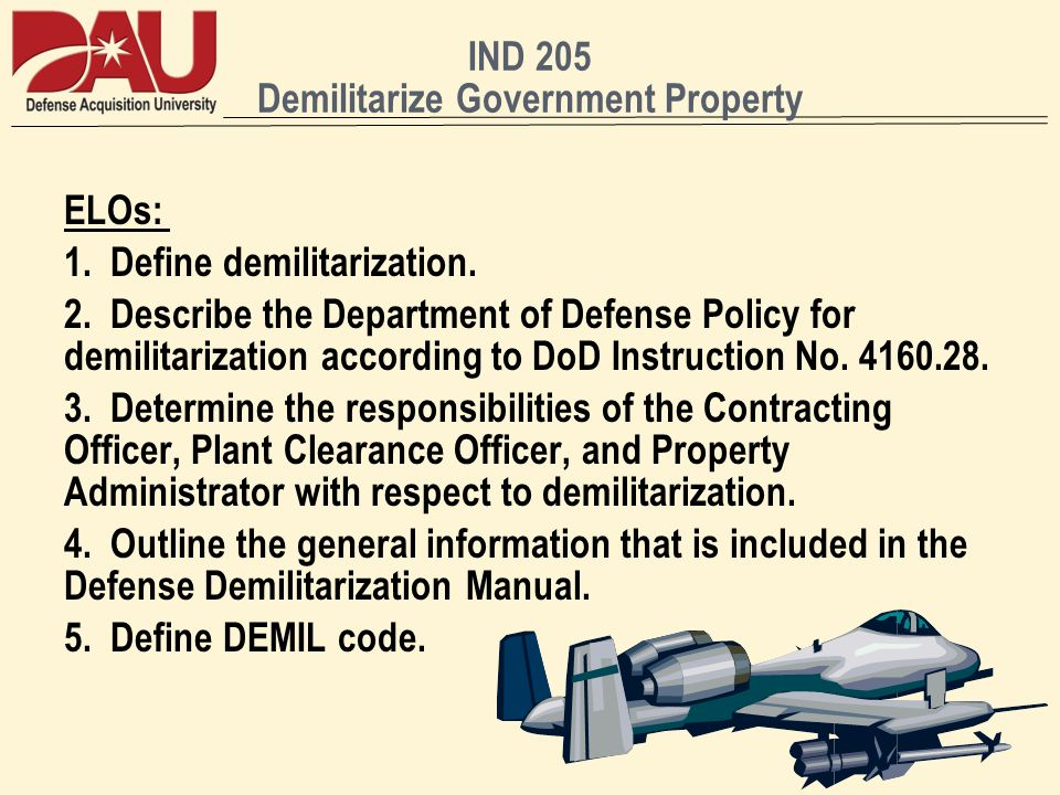 IND 205 Demilitarize Government Property ELOs: 1. Define demilitarization. 2. Describe the Department of Defense Policy for demilitarization according