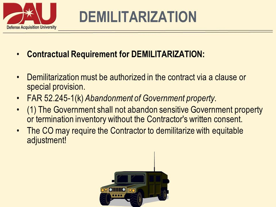 DEMILITARIZATION Contractual Requirement for DEMILITARIZATION: Demilitarization must be authorized in the contract via a clause or special provision.