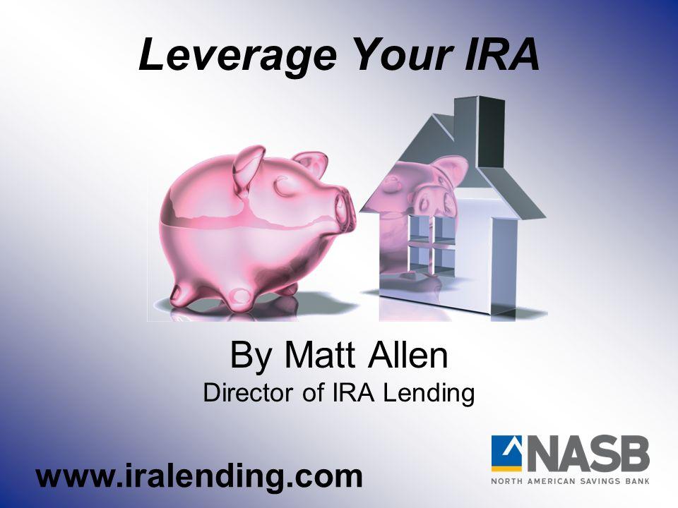 Leverage Your IRA By Matt Allen Director of IRA Lending www.iralending.com