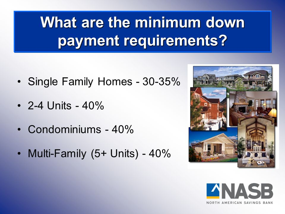 Single Family Homes - 30-35% 2-4 Units - 40% Condominiums - 40% Multi-Family (5+ Units) - 40% What are the minimum down payment requirements?