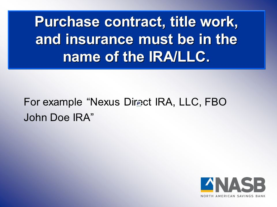 For example Nexus Direct IRA, LLC, FBO John Doe IRA Purchase contract, title work, and insurance must be in the name of the IRA/LLC.