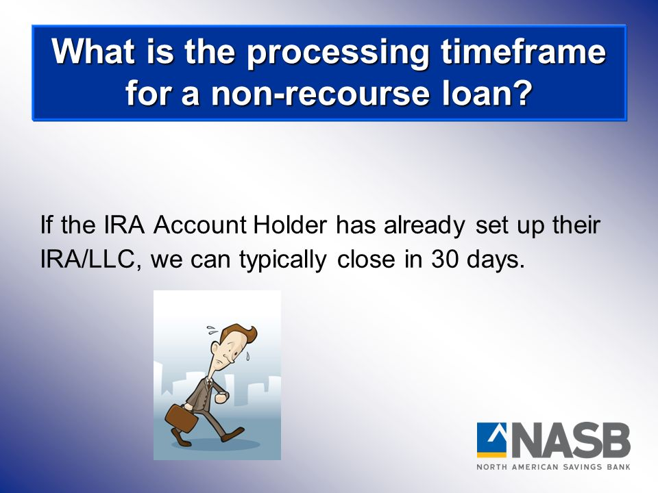 If the IRA Account Holder has already set up their IRA/LLC, we can typically close in 30 days. What is the processing timeframe for a non-recourse loa