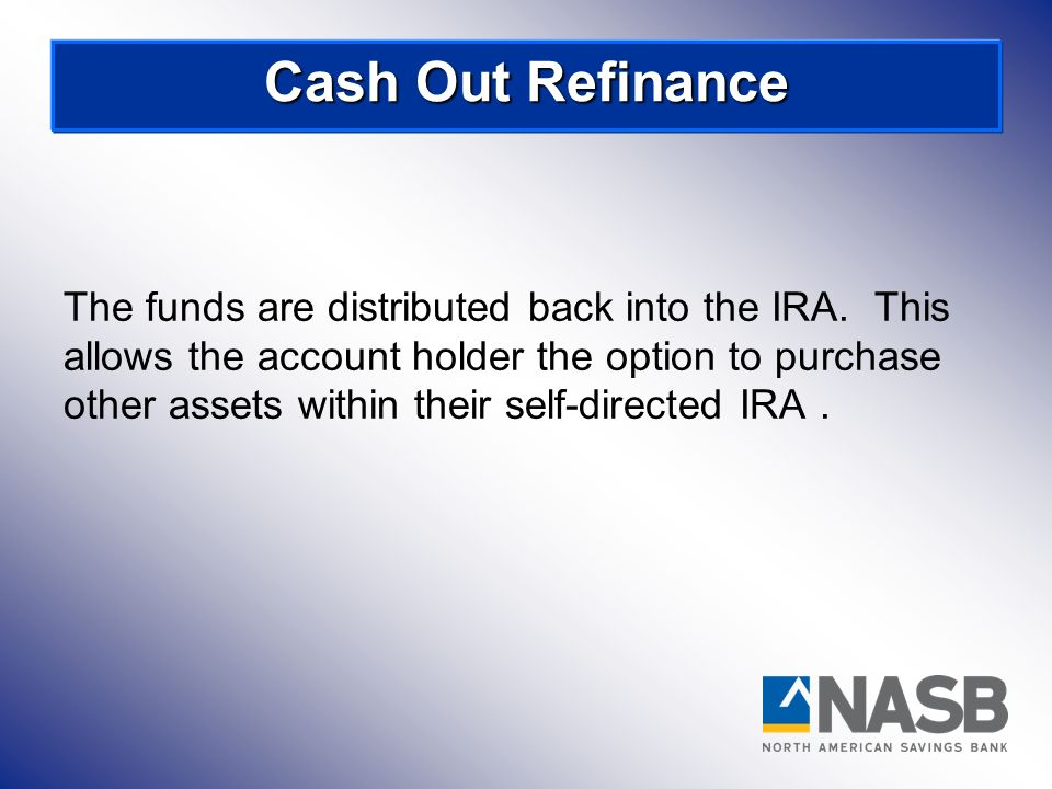 The funds are distributed back into the IRA. This allows the account holder the option to purchase other assets within their self-directed IRA. Cash O