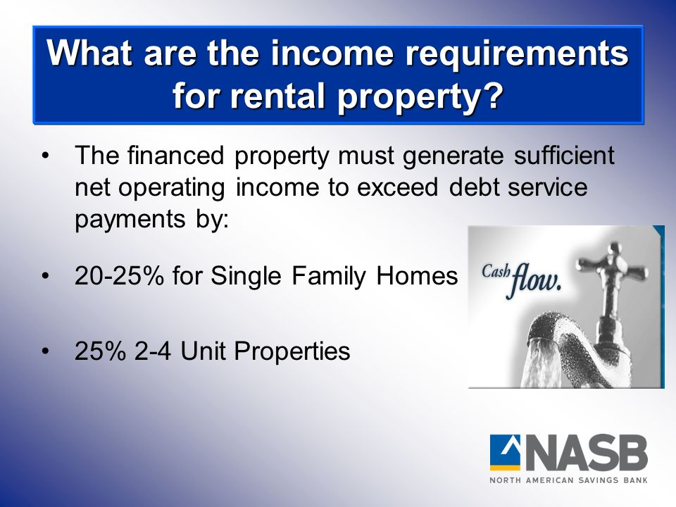 The financed property must generate sufficient net operating income to exceed debt service payments by: 20-25% for Single Family Homes 25% 2-4 Unit Pr