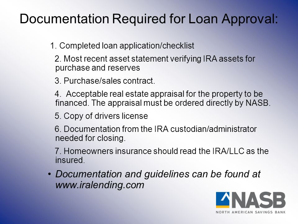 Documentation Required for Loan Approval: 1. Completed loan application/checklist 2. Most recent asset statement verifying IRA assets for purchase and