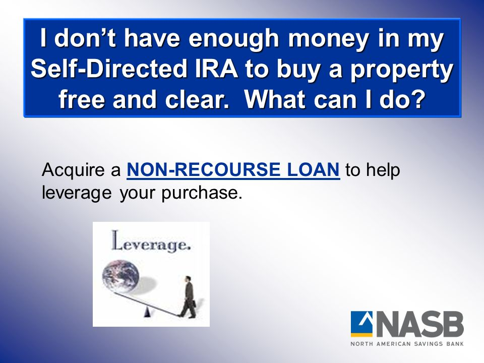 Acquire a NON-RECOURSE LOAN to help leverage your purchase. I dont have enough money in my Self-Directed IRA to buy a property free and clear. What ca