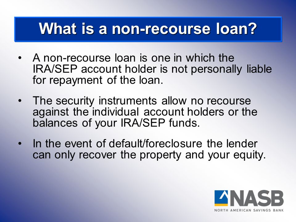 A non-recourse loan is one in which the IRA/SEP account holder is not personally liable for repayment of the loan. The security instruments allow no r
