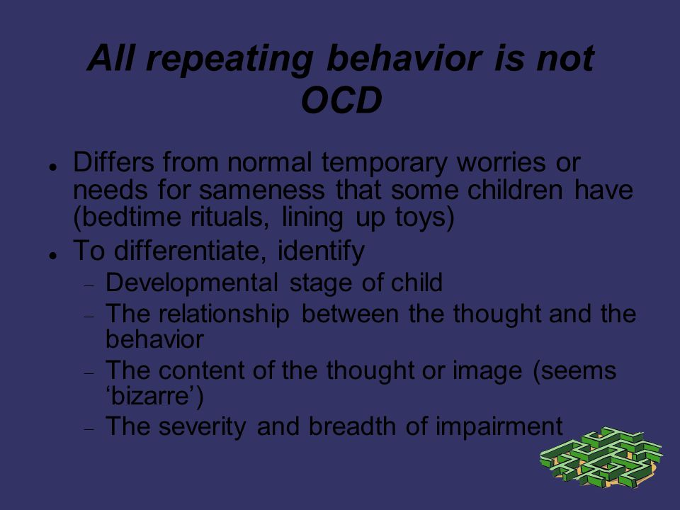 All repeating behavior is not OCD Differs from normal temporary worries or needs for sameness that some children have (bedtime rituals, lining up toys) To differentiate, identify Developmental stage of child The relationship between the thought and the behavior The content of the thought or image (seems bizarre) The severity and breadth of impairment