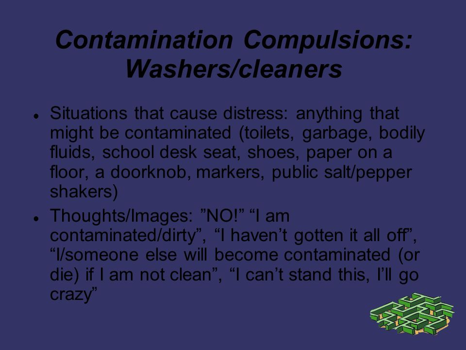 Contamination Compulsions: Washers/cleaners Situations that cause distress: anything that might be contaminated (toilets, garbage, bodily fluids, school desk seat, shoes, paper on a floor, a doorknob, markers, public salt/pepper shakers) Thoughts/Images: NO.