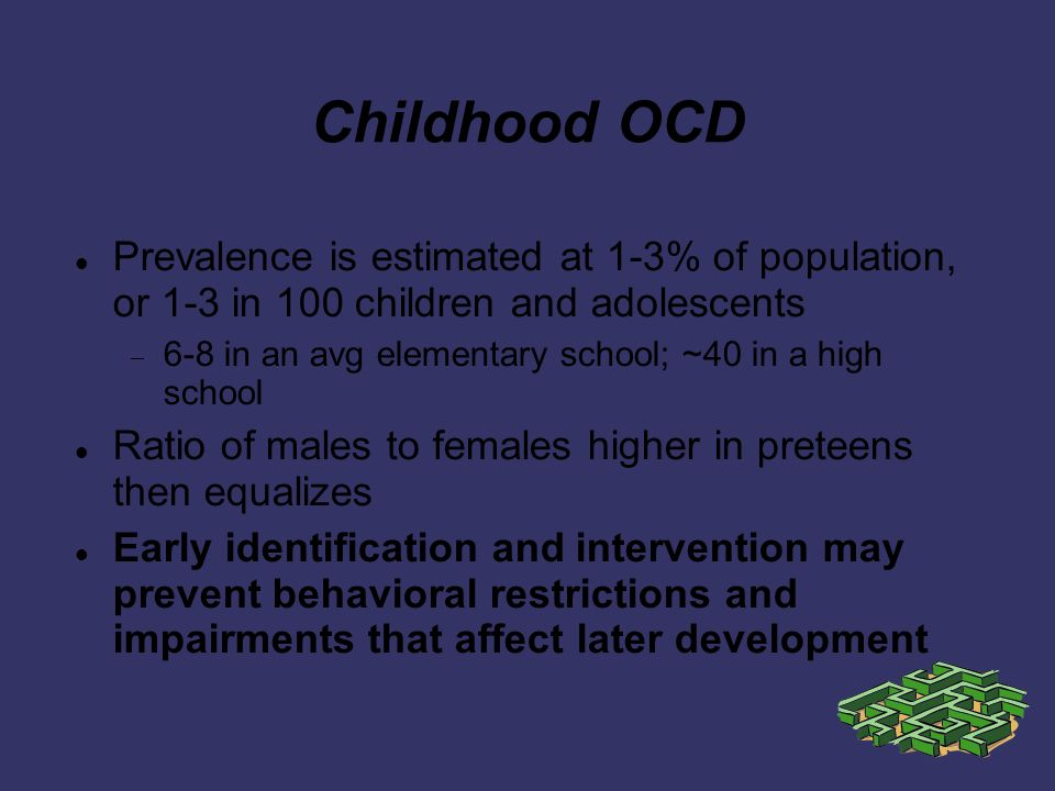 Childhood OCD Prevalence is estimated at 1-3% of population, or 1-3 in 100 children and adolescents 6-8 in an avg elementary school; ~40 in a high school Ratio of males to females higher in preteens then equalizes Early identification and intervention may prevent behavioral restrictions and impairments that affect later development