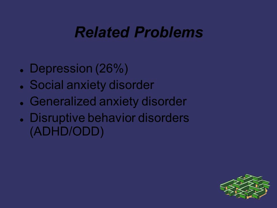 Related Problems Depression (26%) Social anxiety disorder Generalized anxiety disorder Disruptive behavior disorders (ADHD/ODD)