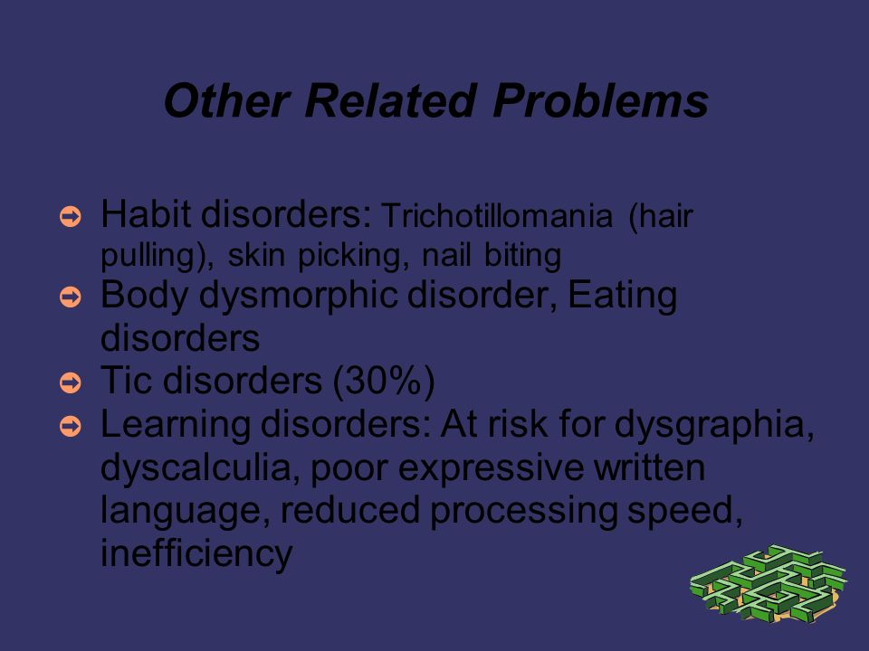 Other Related Problems Habit disorders: Trichotillomania (hair pulling), skin picking, nail biting Body dysmorphic disorder, Eating disorders Tic disorders (30%) Learning disorders: At risk for dysgraphia, dyscalculia, poor expressive written language, reduced processing speed, inefficiency