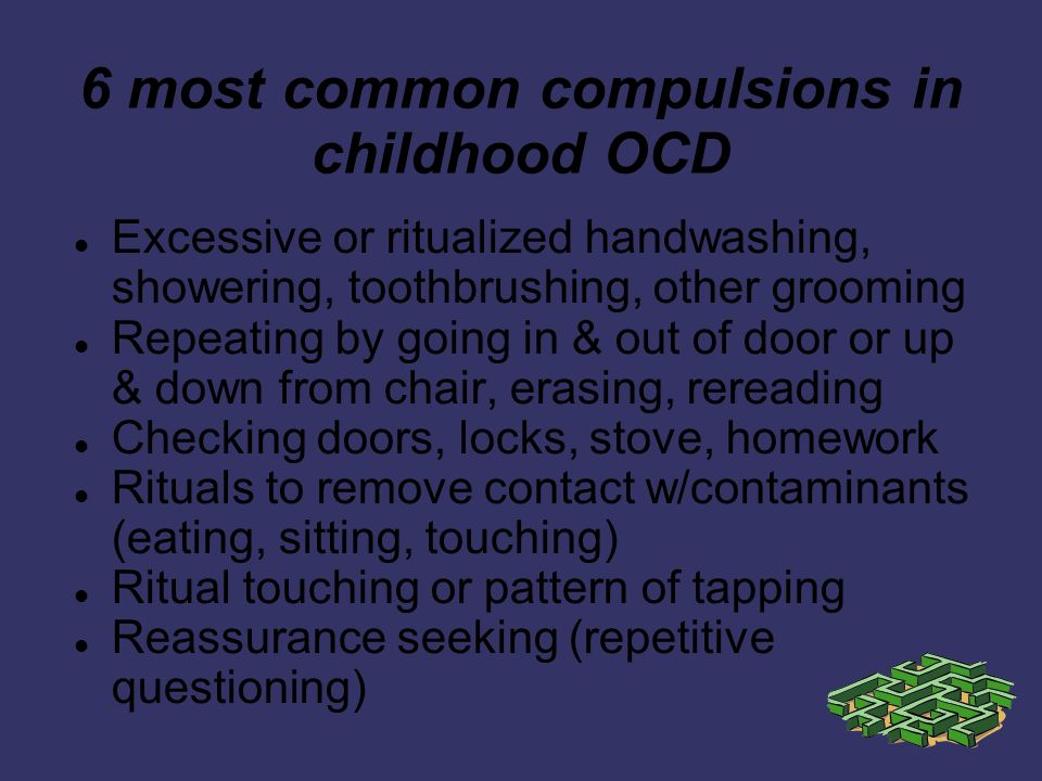 6 most common compulsions in childhood OCD Excessive or ritualized handwashing, showering, toothbrushing, other grooming Repeating by going in & out of door or up & down from chair, erasing, rereading Checking doors, locks, stove, homework Rituals to remove contact w/contaminants (eating, sitting, touching) Ritual touching or pattern of tapping Reassurance seeking (repetitive questioning)