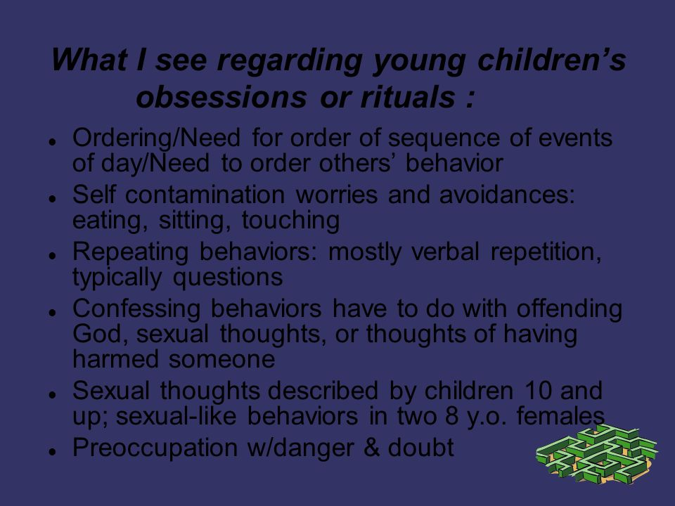 What I see regarding young childrens obsessions or rituals : Ordering/Need for order of sequence of events of day/Need to order others behavior Self contamination worries and avoidances: eating, sitting, touching Repeating behaviors: mostly verbal repetition, typically questions Confessing behaviors have to do with offending God, sexual thoughts, or thoughts of having harmed someone Sexual thoughts described by children 10 and up; sexual-like behaviors in two 8 y.o.