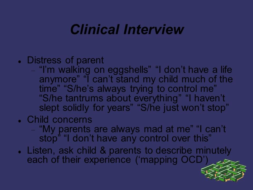 Clinical Interview Distress of parent Im walking on eggshells I dont have a life anymore I cant stand my child much of the time S/hes always trying to control me S/he tantrums about everything I havent slept solidly for years S/he just wont stop Child concerns My parents are always mad at me I cant stop I dont have any control over this Listen, ask child & parents to describe minutely each of their experience (mapping OCD)