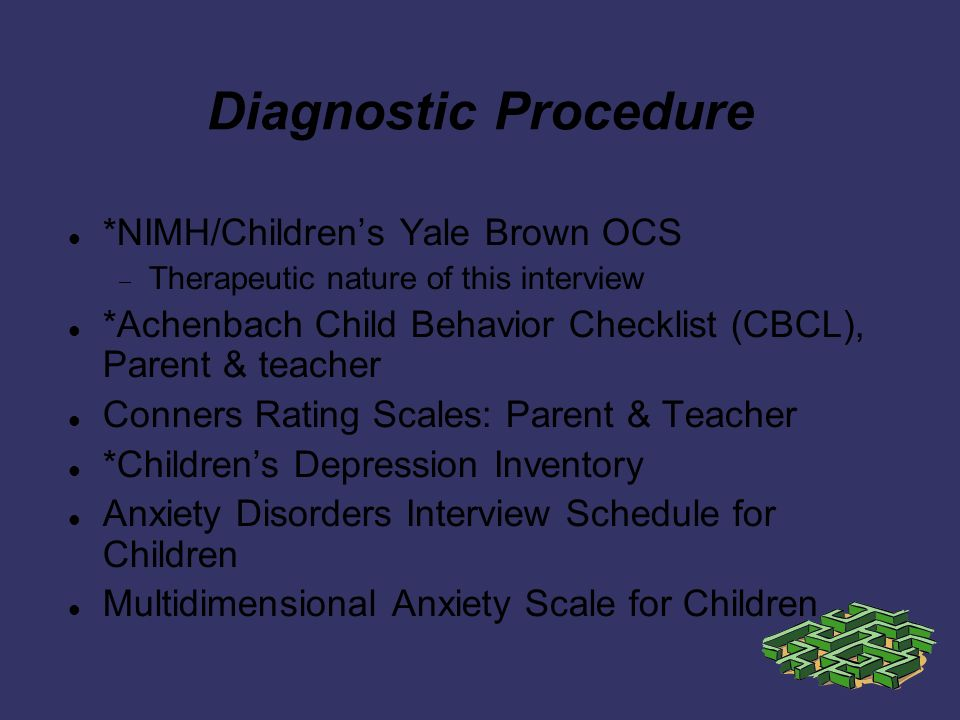 Diagnostic Procedure *NIMH/Childrens Yale Brown OCS Therapeutic nature of this interview *Achenbach Child Behavior Checklist (CBCL), Parent & teacher Conners Rating Scales: Parent & Teacher *Childrens Depression Inventory Anxiety Disorders Interview Schedule for Children Multidimensional Anxiety Scale for Children