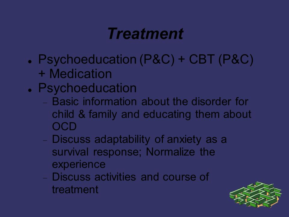 Treatment Psychoeducation (P&C) + CBT (P&C) + Medication Psychoeducation Basic information about the disorder for child & family and educating them about OCD Discuss adaptability of anxiety as a survival response; Normalize the experience Discuss activities and course of treatment