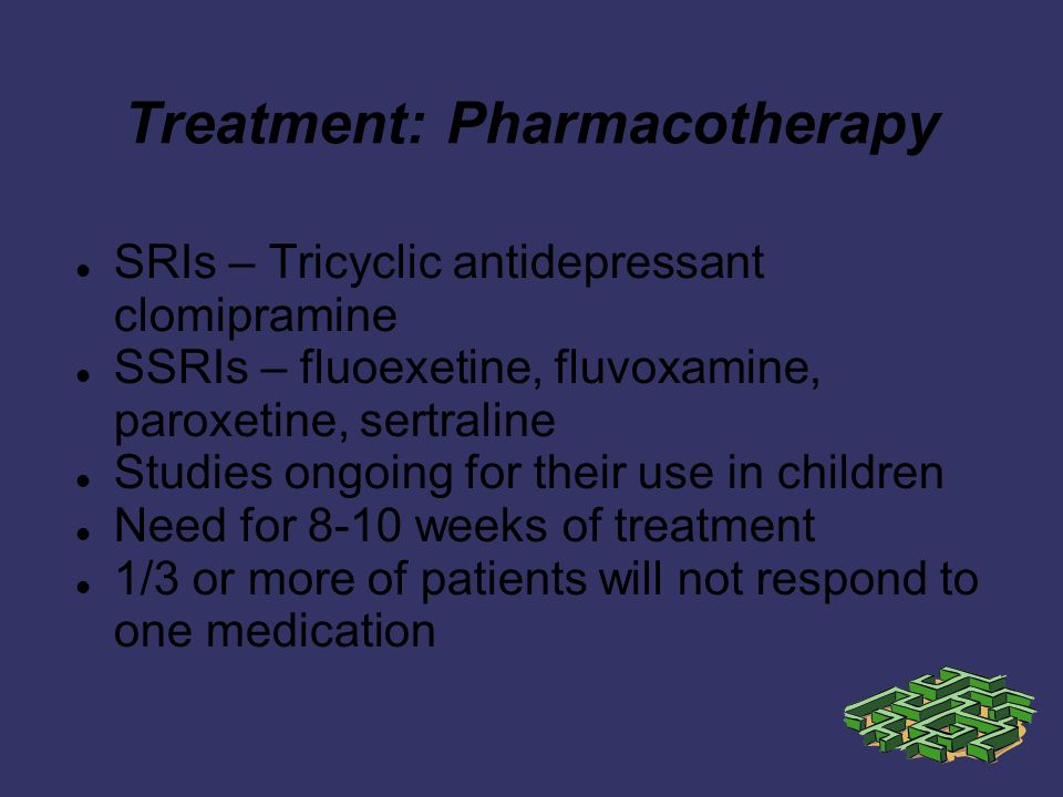 Treatment: Pharmacotherapy SRIs – Tricyclic antidepressant clomipramine SSRIs – fluoexetine, fluvoxamine, paroxetine, sertraline Studies ongoing for their use in children Need for 8-10 weeks of treatment 1/3 or more of patients will not respond to one medication