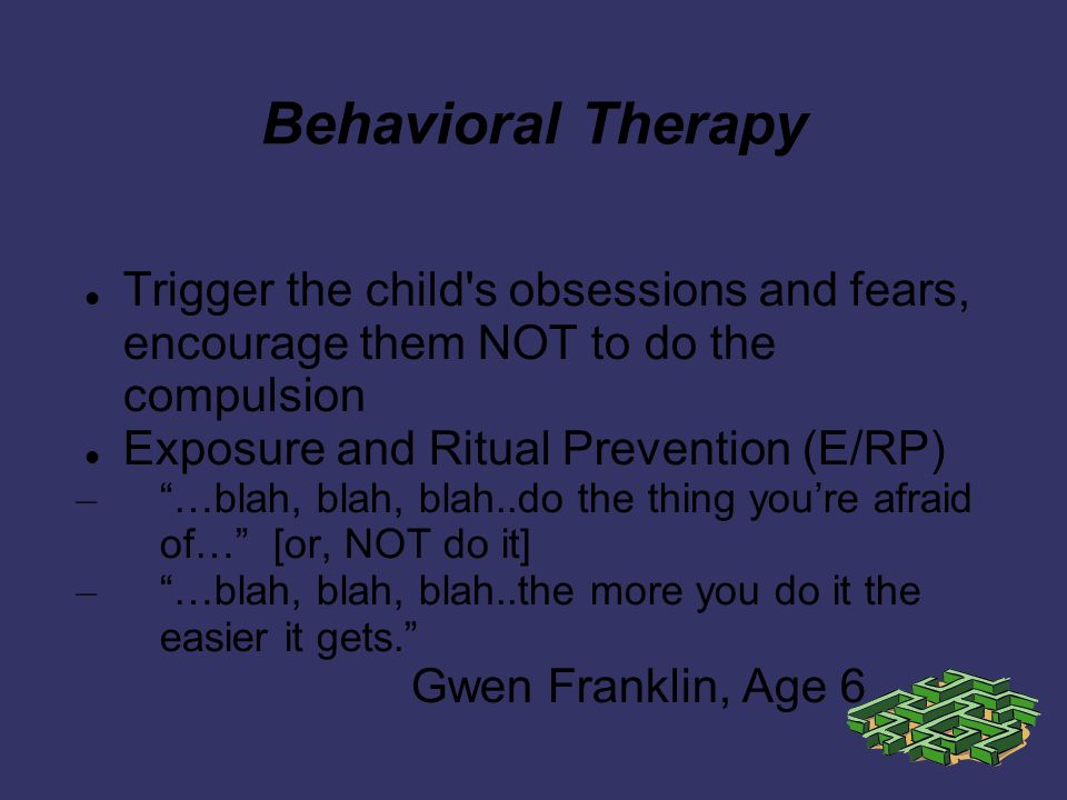 Behavioral Therapy Trigger the child s obsessions and fears, encourage them NOT to do the compulsion Exposure and Ritual Prevention (E/RP) – …blah, blah, blah..do the thing youre afraid of… [or, NOT do it] – …blah, blah, blah..the more you do it the easier it gets.