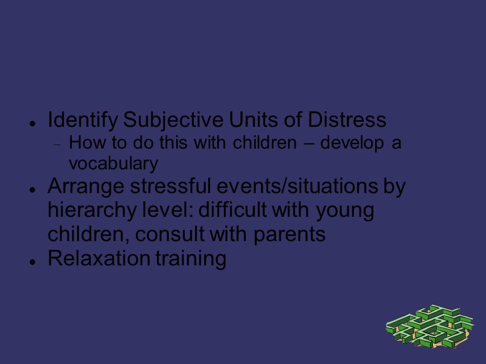 Identify Subjective Units of Distress How to do this with children – develop a vocabulary Arrange stressful events/situations by hierarchy level: difficult with young children, consult with parents Relaxation training