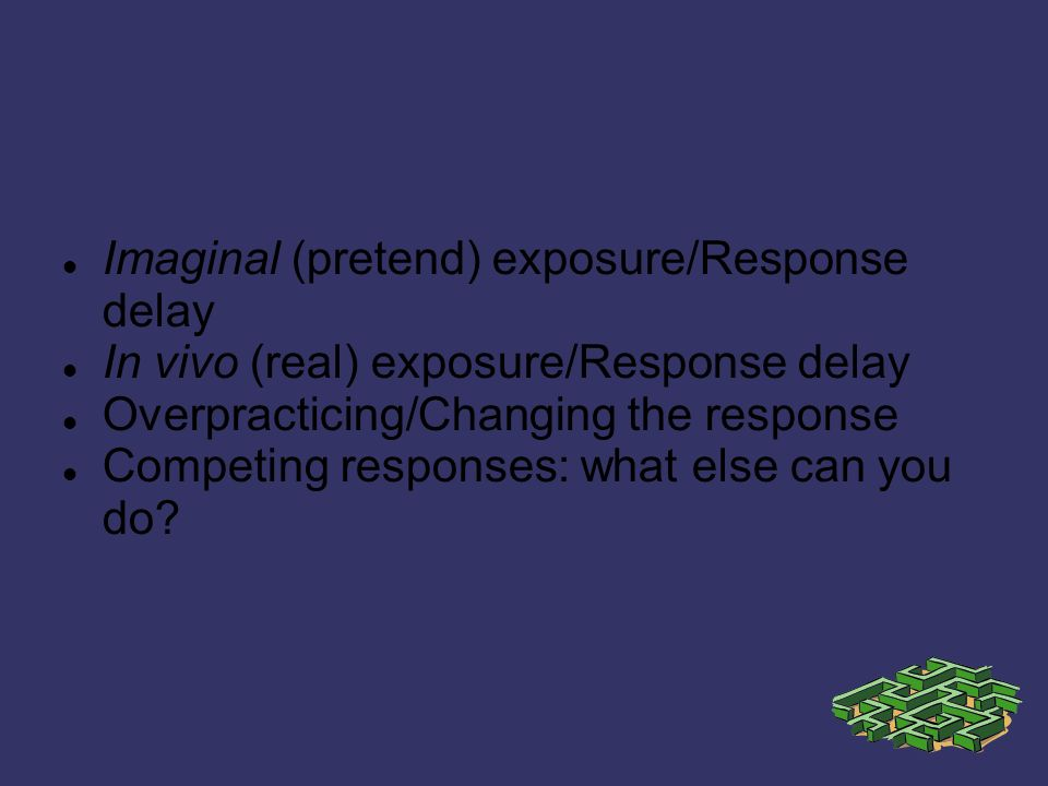 Imaginal (pretend) exposure/Response delay In vivo (real) exposure/Response delay Overpracticing/Changing the response Competing responses: what else can you do