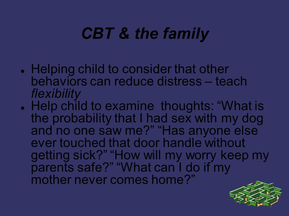 CBT & the family Helping child to consider that other behaviors can reduce distress – teach flexibility Help child to examine thoughts: What is the probability that I had sex with my dog and no one saw me.