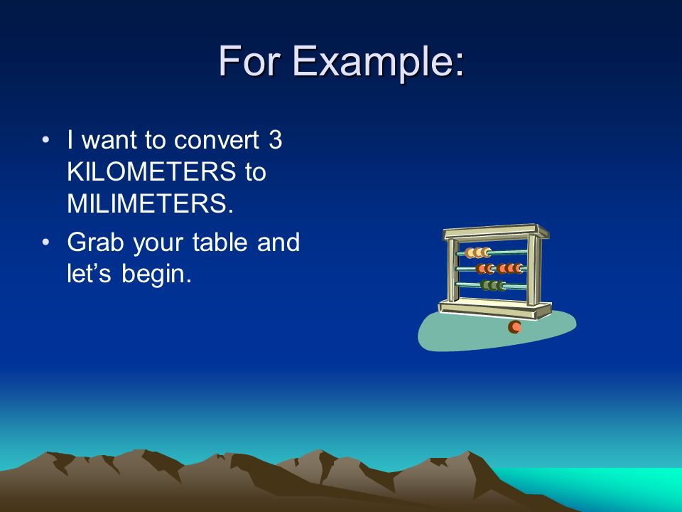 For Example: I want to convert 3 KILOMETERS to MILIMETERS. Grab your table and lets begin.