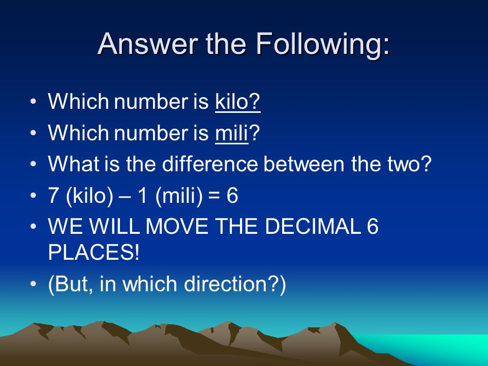 Answer the Following: Which number is kilo? Which number is mili? What is the difference between the two? 7 (kilo) – 1 (mili) = 6 WE WILL MOVE THE DEC