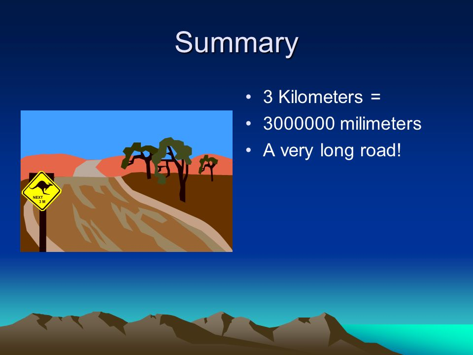 Summary 3 Kilometers = 3000000 milimeters A very long road!